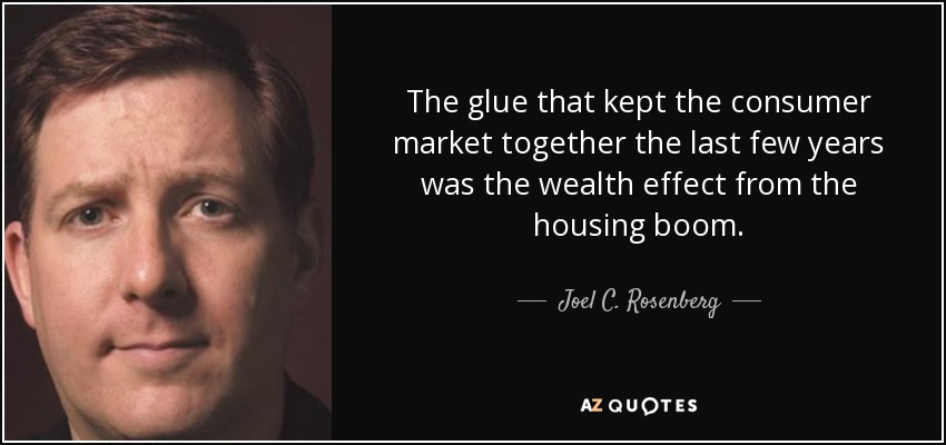 The glue that kept the consumer market together the last few years was the wealth effect from the housing boom. - Joel C. Rosenberg