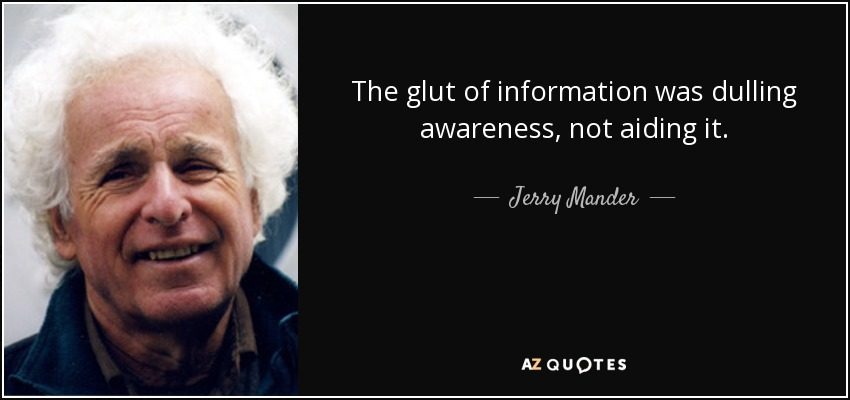 The glut of information was dulling awareness, not aiding it. - Jerry Mander