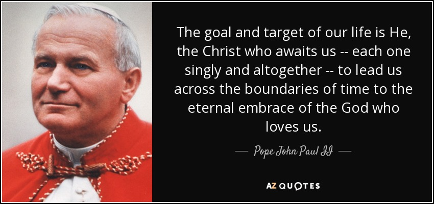 The goal and target of our life is He, the Christ who awaits us -- each one singly and altogether -- to lead us across the boundaries of time to the eternal embrace of the God who loves us. - Pope John Paul II