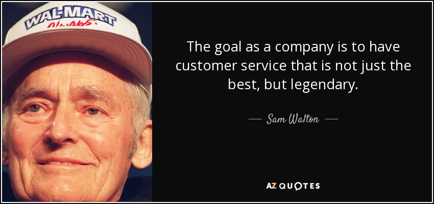 The goal as a company is to have customer service that is not just the best, but legendary. - Sam Walton