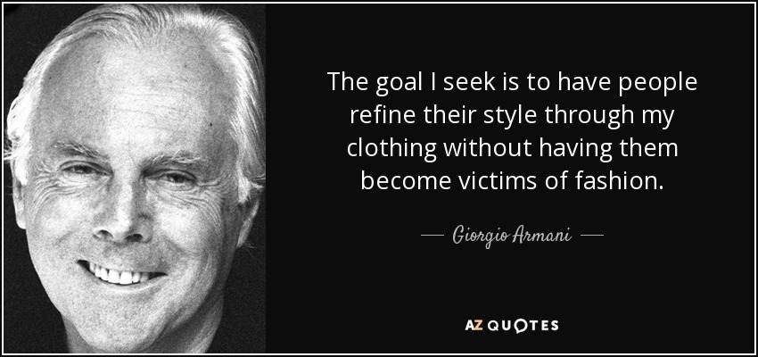 The goal I seek is to have people refine their style through my clothing without having them become victims of fashion. - Giorgio Armani