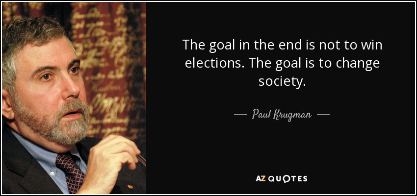 The goal in the end is not to win elections. The goal is to change society. - Paul Krugman