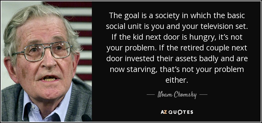 The goal is a society in which the basic social unit is you and your television set. If the kid next door is hungry, it's not your problem. If the retired couple next door invested their assets badly and are now starving, that's not your problem either. - Noam Chomsky