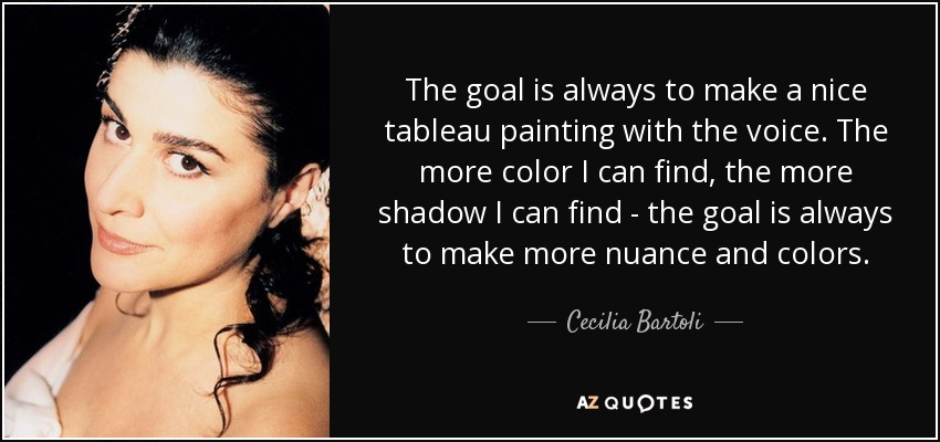 The goal is always to make a nice tableau painting with the voice. The more color I can find, the more shadow I can find - the goal is always to make more nuance and colors. - Cecilia Bartoli