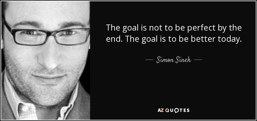 The goal is not to be perfect by the end. The goal is to be better today. - Simon Sinek