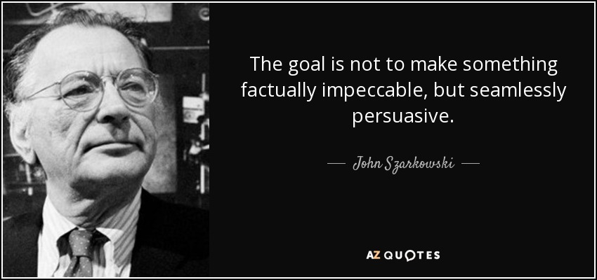 The goal is not to make something factually impeccable, but seamlessly persuasive. - John Szarkowski