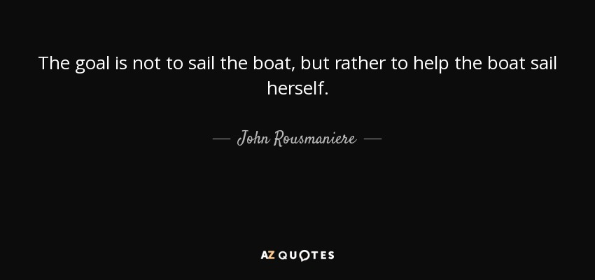 The goal is not to sail the boat, but rather to help the boat sail herself. - John Rousmaniere