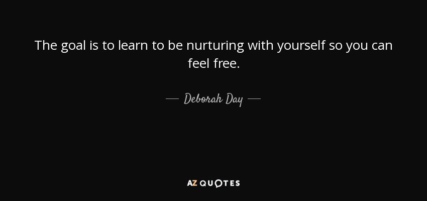 The goal is to learn to be nurturing with yourself so you can feel free. - Deborah Day