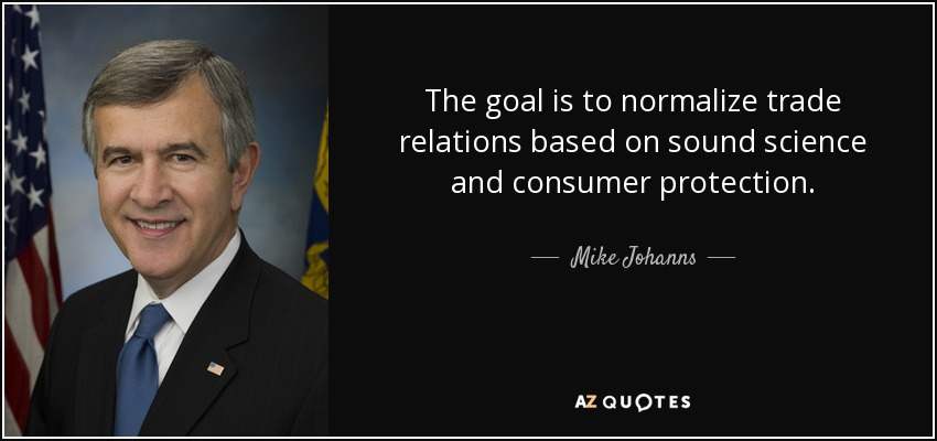 The goal is to normalize trade relations based on sound science and consumer protection. - Mike Johanns