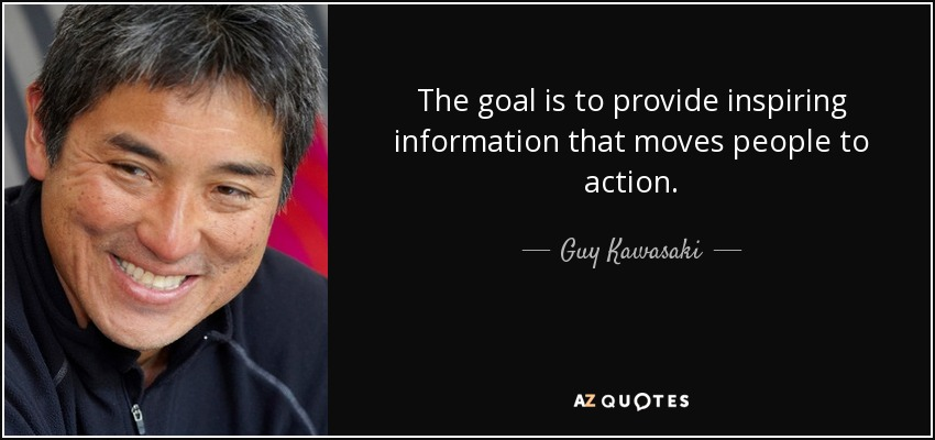 The goal is to provide inspiring information that moves people to action. - Guy Kawasaki