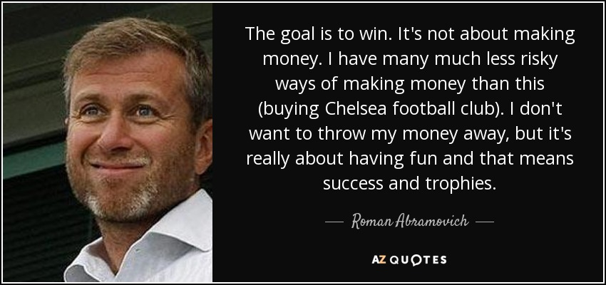 The goal is to win. It's not about making money. I have many much less risky ways of making money than this (buying Chelsea football club). I don't want to throw my money away, but it's really about having fun and that means success and trophies. - Roman Abramovich