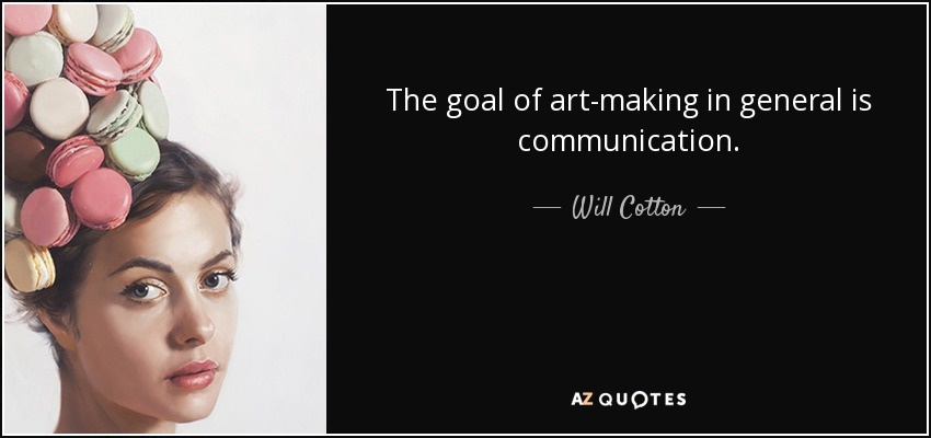 The goal of art-making in general is communication. - Will Cotton