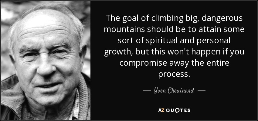The goal of climbing big, dangerous mountains should be to attain some sort of spiritual and personal growth, but this won't happen if you compromise away the entire process. - Yvon Chouinard