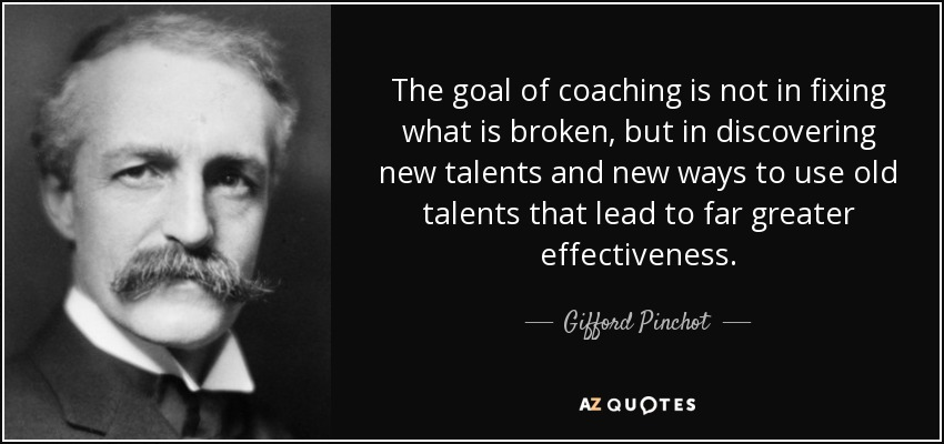 The goal of coaching is not in fixing what is broken, but in discovering new talents and new ways to use old talents that lead to far greater effectiveness. - Gifford Pinchot