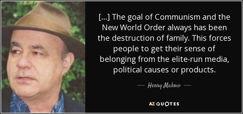 [...] The goal of Communism and the New World Order always has been the destruction of family. This forces people to get their sense of belonging from the elite-run media, political causes or products. - Henry Makow