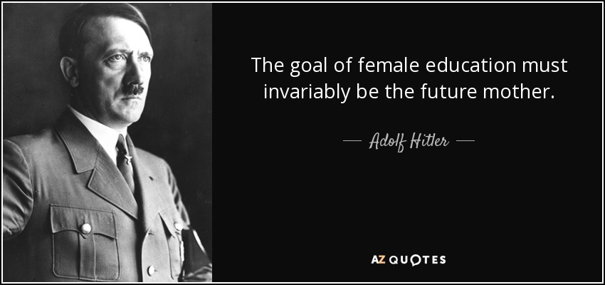 The goal of female education must invariably be the future mother. - Adolf Hitler