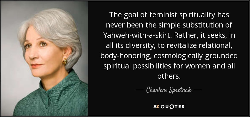 The goal of feminist spirituality has never been the simple substitution of Yahweh-with-a-skirt. Rather, it seeks, in all its diversity, to revitalize relational, body-honoring, cosmologically grounded spiritual possibilities for women and all others. - Charlene Spretnak