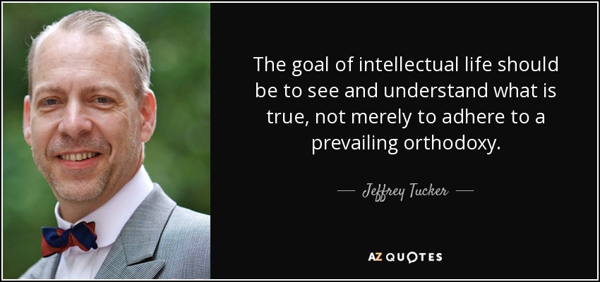 The goal of intellectual life should be to see and understand what is true, not merely to adhere to a prevailing orthodoxy. - Jeffrey Tucker