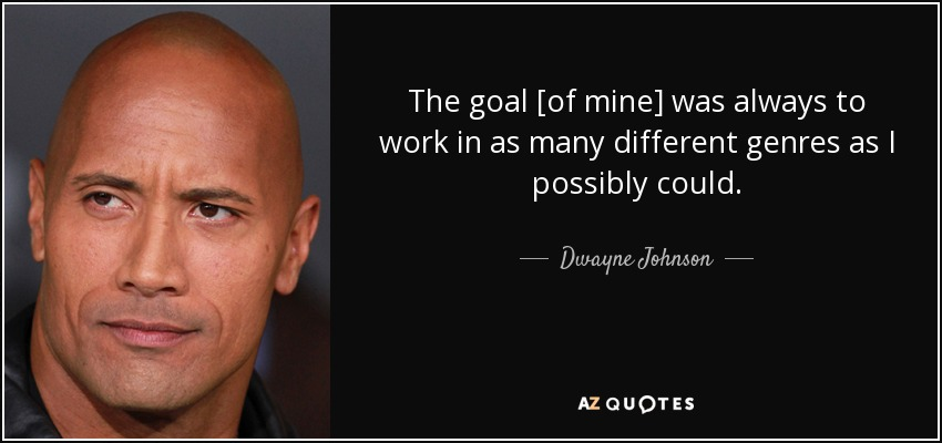 The goal [of mine] was always to work in as many different genres as I possibly could. - Dwayne Johnson