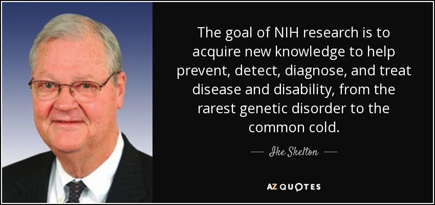 The goal of NIH research is to acquire new knowledge to help prevent, detect, diagnose, and treat disease and disability, from the rarest genetic disorder to the common cold. - Ike Skelton