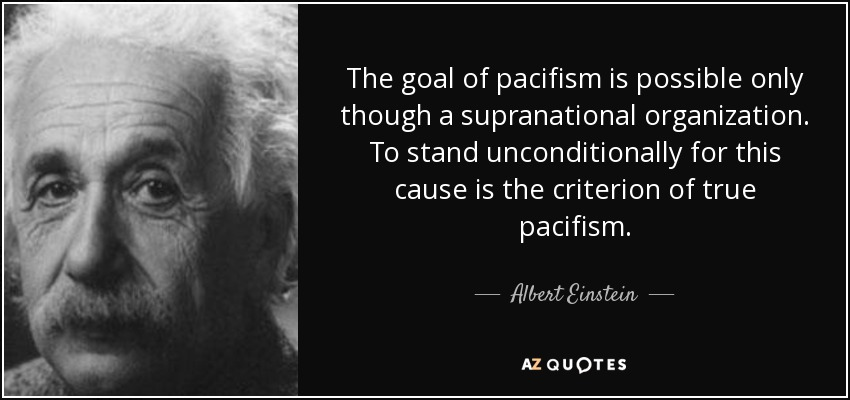 The goal of pacifism is possible only though a supranational organization. To stand unconditionally for this cause is the criterion of true pacifism. - Albert Einstein