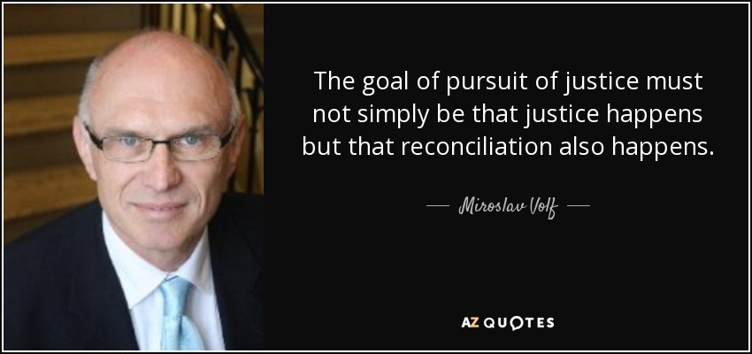 The goal of pursuit of justice must not simply be that justice happens but that reconciliation also happens. - Miroslav Volf