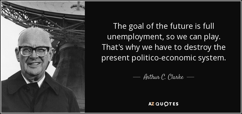 The goal of the future is full unemployment, so we can play. That's why we have to destroy the present politico-economic system. - Arthur C. Clarke