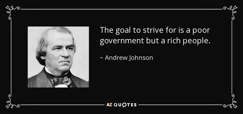 The goal to strive for is a poor government but a rich people. - Andrew Johnson