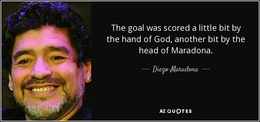 The goal was scored a little bit by the hand of God, another bit by the head of Maradona. - Diego Maradona