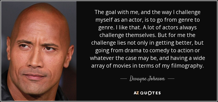 The goal with me, and the way I challenge myself as an actor, is to go from genre to genre. I like that. A lot of actors always challenge themselves. But for me the challenge lies not only in getting better, but going from drama to comedy to action or whatever the case may be, and having a wide array of movies in terms of my filmography. - Dwayne Johnson