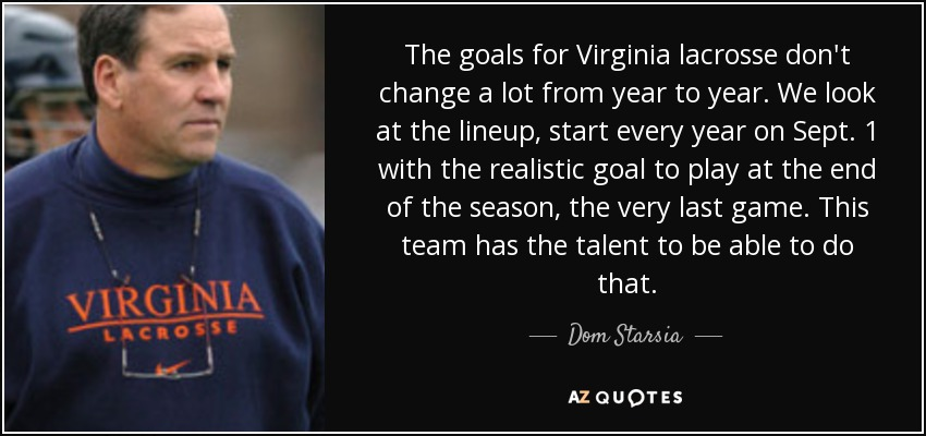 The goals for Virginia lacrosse don't change a lot from year to year. We look at the lineup, start every year on Sept. 1 with the realistic goal to play at the end of the season, the very last game. This team has the talent to be able to do that. - Dom Starsia