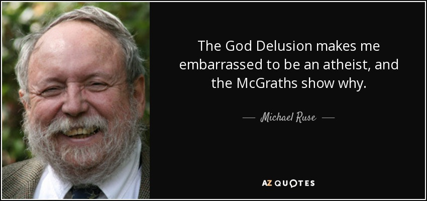 The God Delusion makes me embarrassed to be an atheist, and the McGraths show why. - Michael Ruse