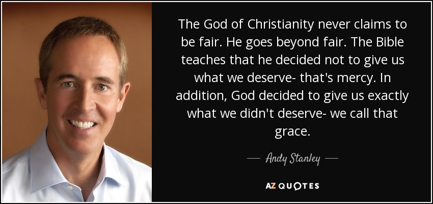 The God of Christianity never claims to be fair. He goes beyond fair. The Bible teaches that he decided not to give us what we deserve- that's mercy. In addition, God decided to give us exactly what we didn't deserve- we call that grace. - Andy Stanley