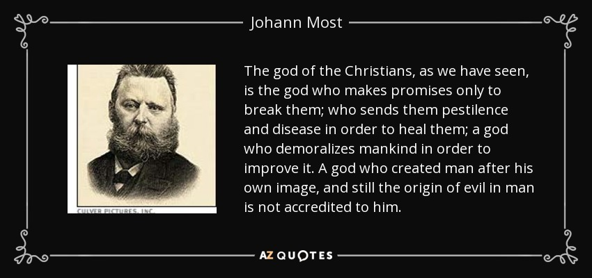 The god of the Christians, as we have seen, is the god who makes promises only to break them; who sends them pestilence and disease in order to heal them; a god who demoralizes mankind in order to improve it. A god who created man after his own image, and still the origin of evil in man is not accredited to him. - Johann Most