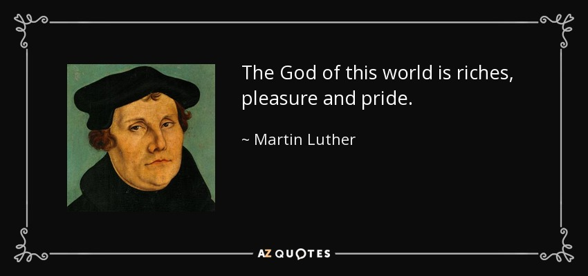 The God of this world is riches, pleasure and pride. - Martin Luther