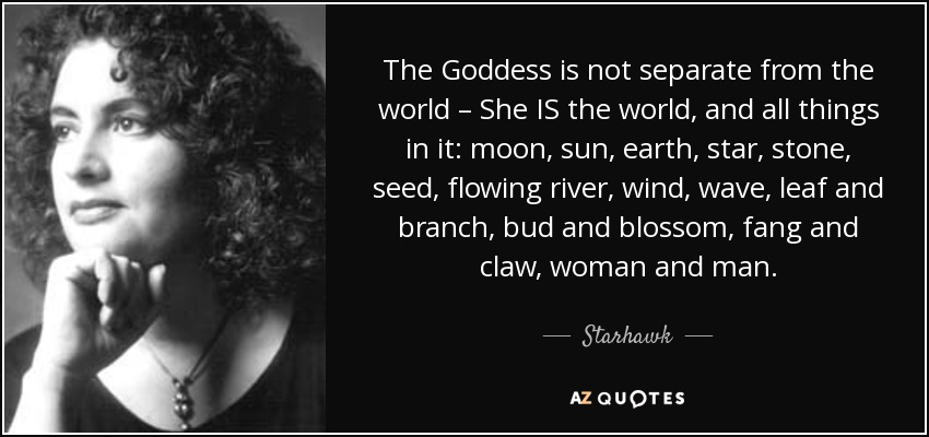 The Goddess is not separate from the world – She IS the world, and all things in it: moon, sun, earth, star, stone, seed, flowing river, wind, wave, leaf and branch, bud and blossom, fang and claw, woman and man. - Starhawk