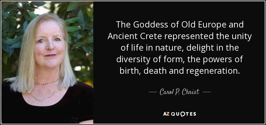 The Goddess of Old Europe and Ancient Crete represented the unity of life in nature, delight in the diversity of form, the powers of birth, death and regeneration. - Carol P. Christ