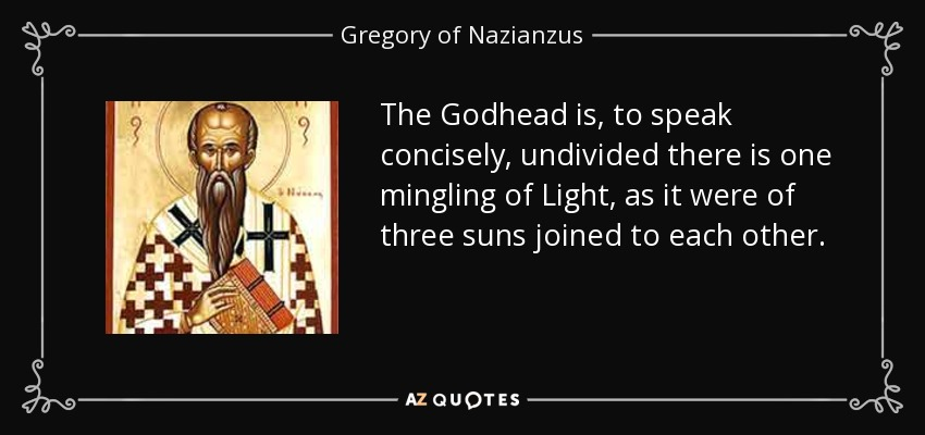 The Godhead is, to speak concisely, undivided there is one mingling of Light, as it were of three suns joined to each other. - Gregory of Nazianzus
