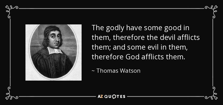 The godly have some good in them, therefore the devil afflicts them; and some evil in them, therefore God afflicts them. - Thomas Watson