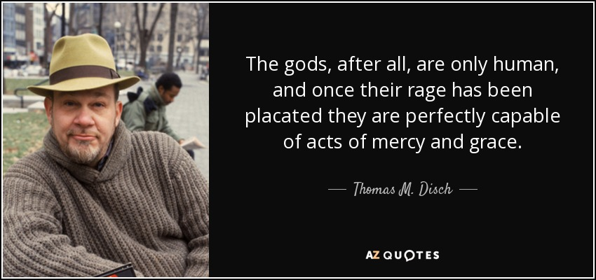 The gods, after all, are only human, and once their rage has been placated they are perfectly capable of acts of mercy and grace. - Thomas M. Disch