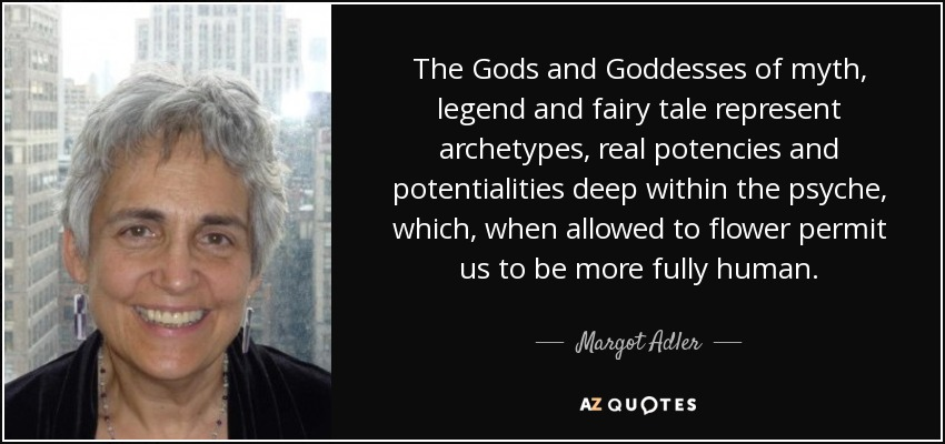 The Gods and Goddesses of myth, legend and fairy tale represent archetypes, real potencies and potentialities deep within the psyche, which, when allowed to flower permit us to be more fully human. - Margot Adler