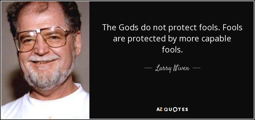 The gods do not protect fools. Fools are protected by more capable fools. - Larry Niven
