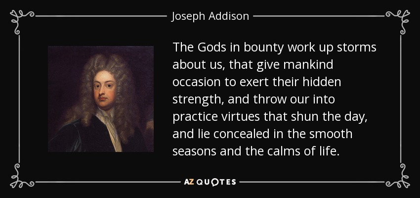 The Gods in bounty work up storms about us, that give mankind occasion to exert their hidden strength, and throw our into practice virtues that shun the day, and lie concealed in the smooth seasons and the calms of life. - Joseph Addison