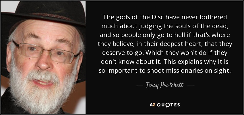 The gods of the Disc have never bothered much about judging the souls of the dead, and so people only go to hell if that's where they believe, in their deepest heart, that they deserve to go. Which they won't do if they don't know about it. This explains why it is so important to shoot missionaries on sight. - Terry Pratchett