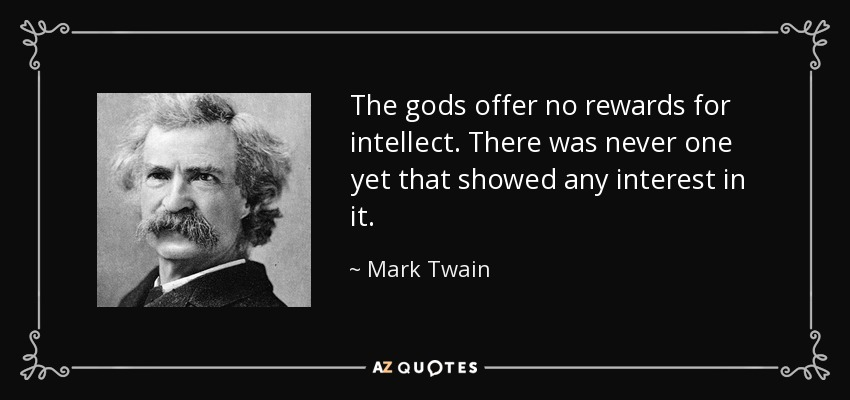 The gods offer no rewards for intellect. There was never one yet that showed any interest in it. - Mark Twain