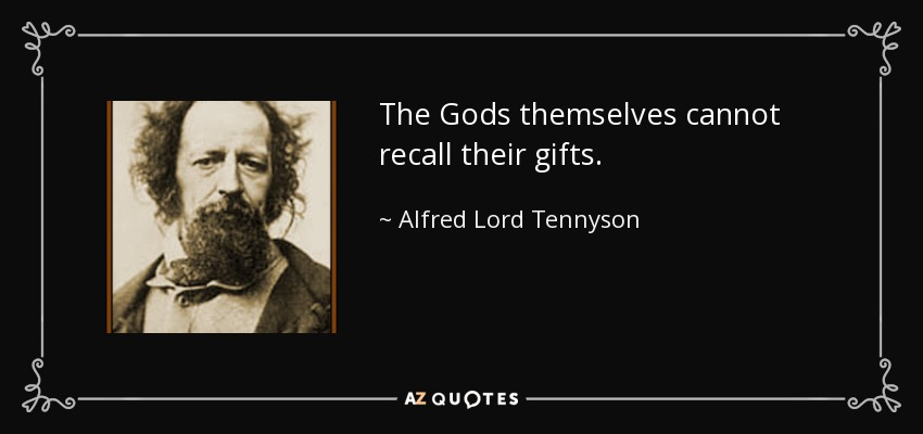 The Gods themselves cannot recall their gifts. - Alfred Lord Tennyson