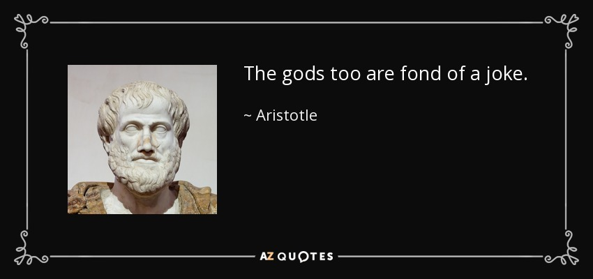 The gods too are fond of a joke. - Aristotle