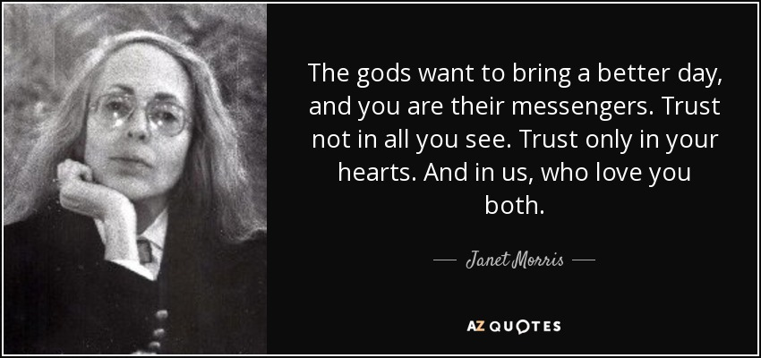 The gods want to bring a better day, and you are their messengers. Trust not in all you see. Trust only in your hearts. And in us, who love you both. - Janet Morris