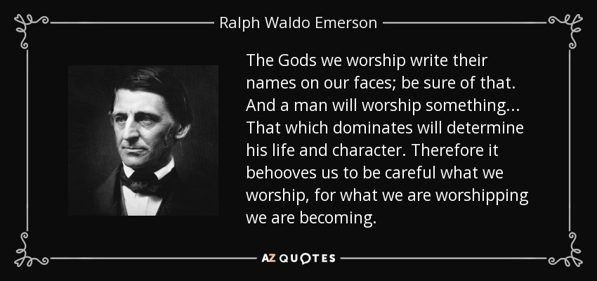 The Gods we worship write their names on our faces; be sure of that. And a man will worship something ... That which dominates will determine his life and character. Therefore it behooves us to be careful what we worship, for what we are worshipping we are becoming. - Ralph Waldo Emerson