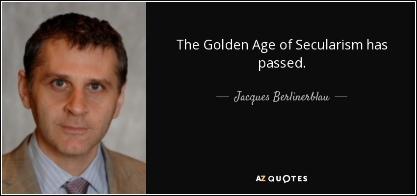 The Golden Age of Secularism has passed. - Jacques Berlinerblau
